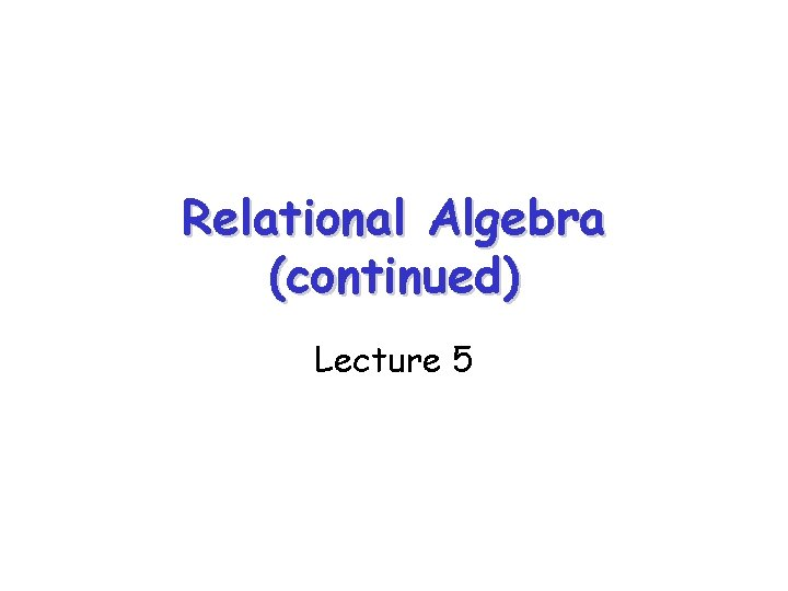 Relational Algebra (continued) Lecture 5