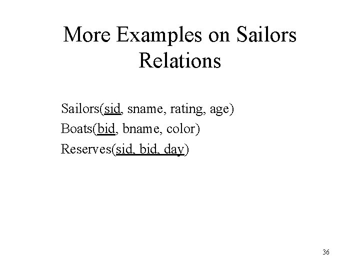 More Examples on Sailors Relations Sailors(sid, sname, rating, age) Boats(bid, bname, color) Reserves(sid, bid,
