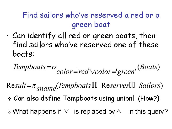 Find sailors who've reserved a red or a green boat • Can identify all