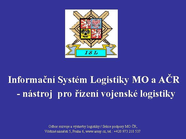 Informační Systém Logistiky MO a AČR - nástroj pro řízení vojenské logistiky Odbor rozvoje