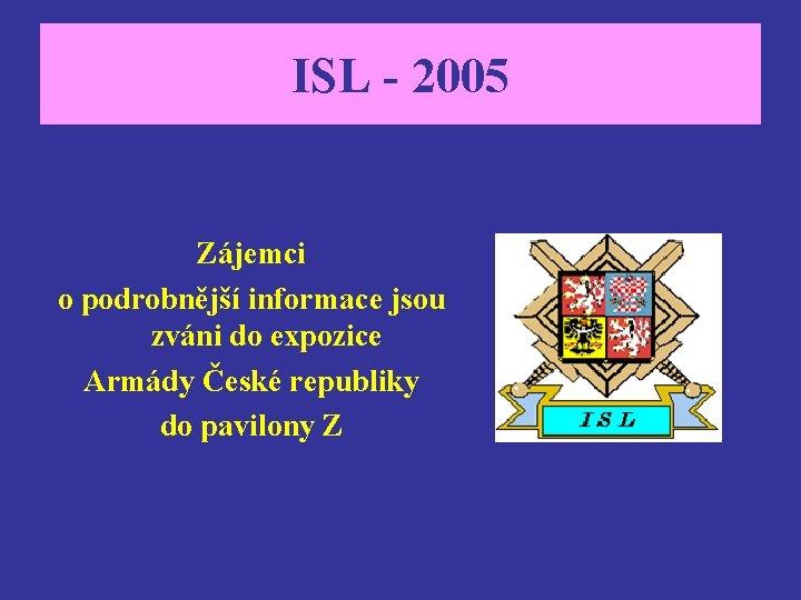 ISL - 2005 Zájemci o podrobnější informace jsou zváni do expozice Armády České republiky