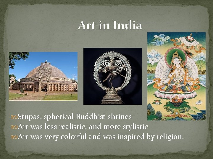Art in India Stupas: spherical Buddhist shrines Art was less realistic, and more stylistic
