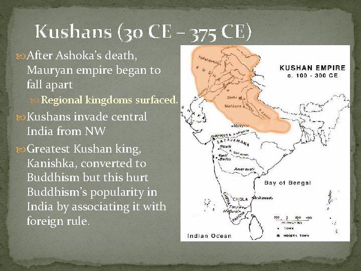 Kushans (30 CE – 375 CE) After Ashoka's death, Mauryan empire began to fall