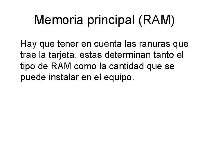 Memoria principal (RAM) Hay que tener en cuenta las ranuras que trae la tarjeta,