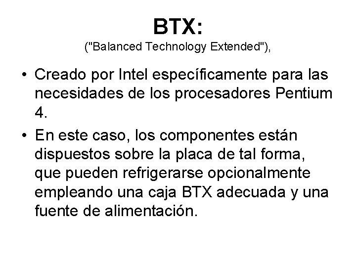 """BTX: (""""Balanced Technology Extended""""), • Creado por Intel específicamente para las necesidades de los"""