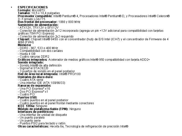 • ESPECIFICACIONES Formato: Micro. BTX Tamaño: 10, 5 x 10, 4 pulgadas Procesador