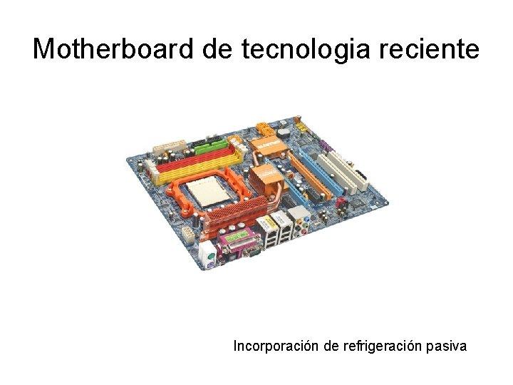 Motherboard de tecnologia reciente Incorporación de refrigeración pasiva