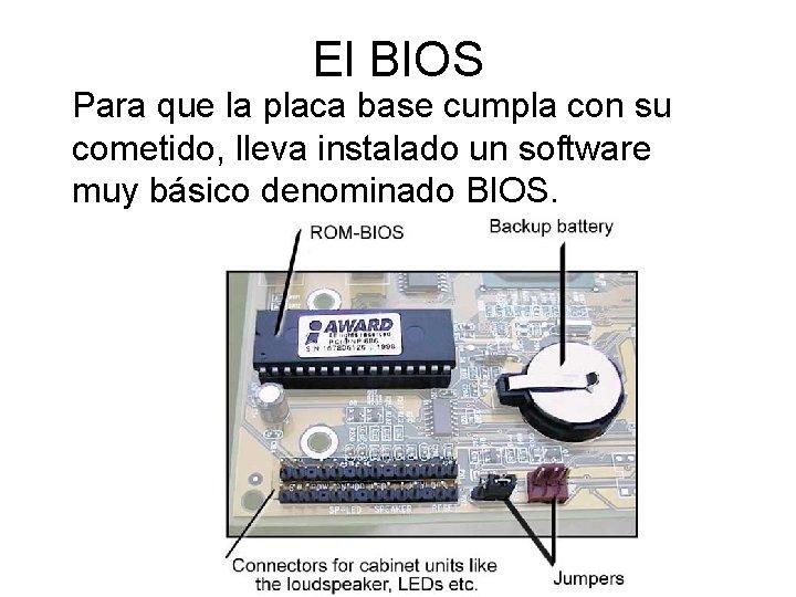 El BIOS Para que la placa base cumpla con su cometido, lleva instalado un