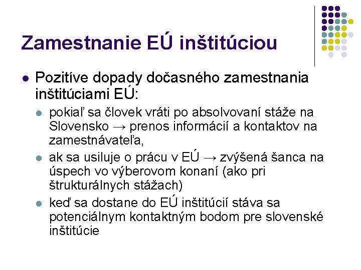 Zamestnanie EÚ inštitúciou l Pozitíve dopady dočasného zamestnania inštitúciami EÚ: l l l pokiaľ