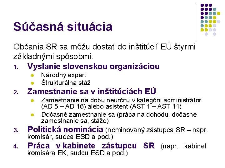Súčasná situácia Občania SR sa môžu dostať do inštitúcií EÚ štyrmi základnými spôsobmi: 1.