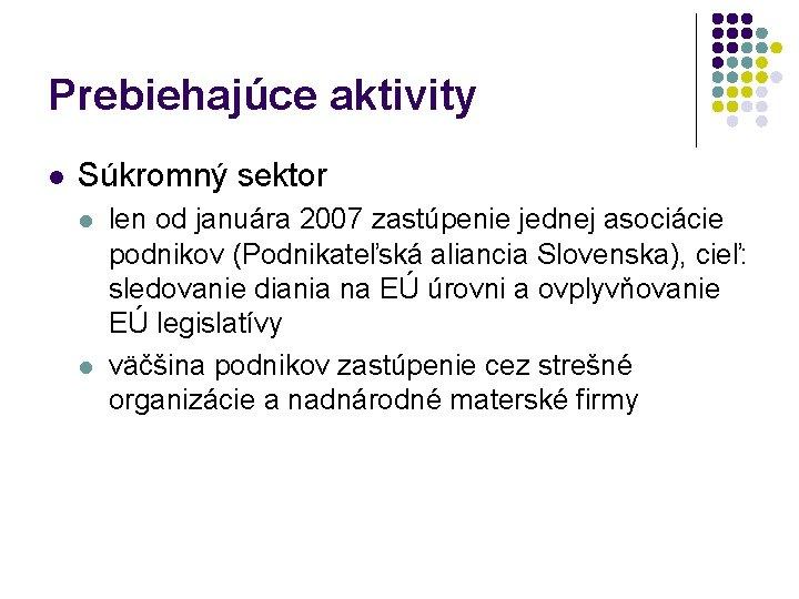 Prebiehajúce aktivity l Súkromný sektor l l len od januára 2007 zastúpenie jednej asociácie