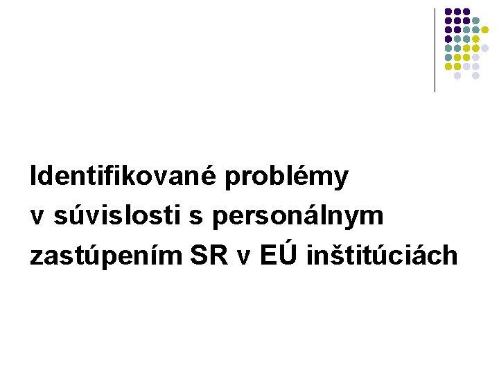 Identifikované problémy v súvislosti s personálnym zastúpením SR v EÚ inštitúciách