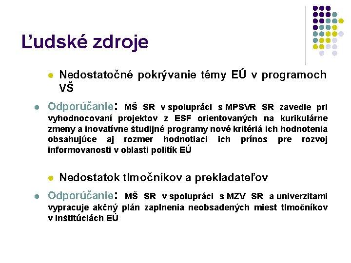 Ľudské zdroje l l Nedostatočné pokrývanie témy EÚ v programoch VŠ Odporúčanie: MŠ SR