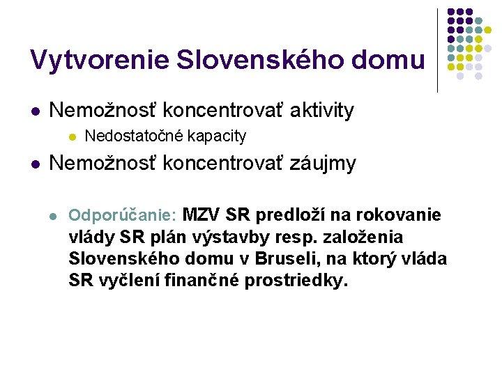 Vytvorenie Slovenského domu l Nemožnosť koncentrovať aktivity l l Nedostatočné kapacity Nemožnosť koncentrovať záujmy