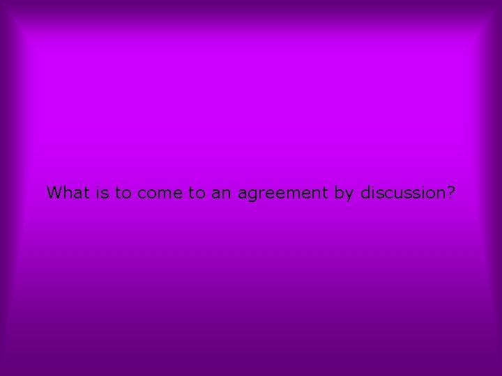 What is to come to an agreement by discussion?