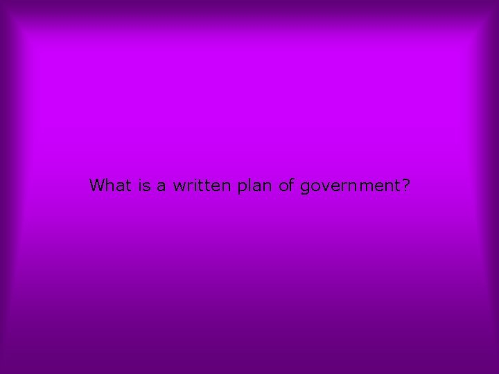 What is a written plan of government?