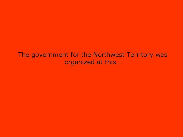 The government for the Northwest Territory was organized at this…