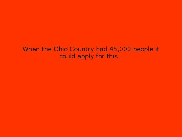 When the Ohio Country had 45, 000 people it could apply for this…