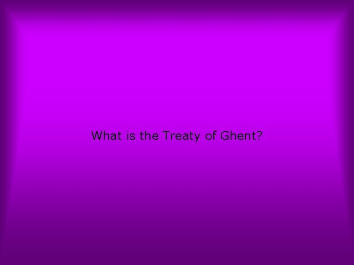 What is the Treaty of Ghent?