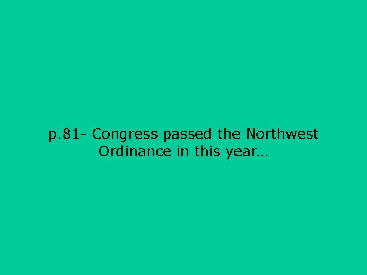 p. 81 - Congress passed the Northwest Ordinance in this year…