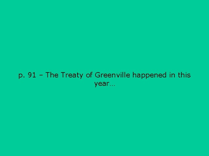 p. 91 – The Treaty of Greenville happened in this year…