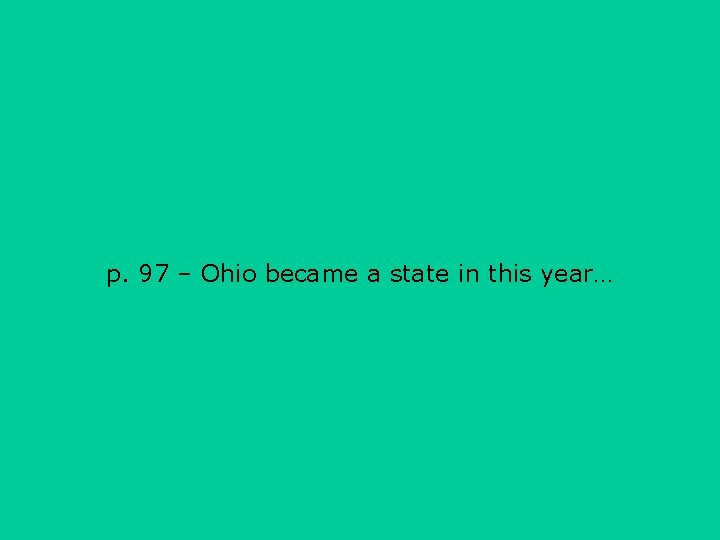 p. 97 – Ohio became a state in this year…