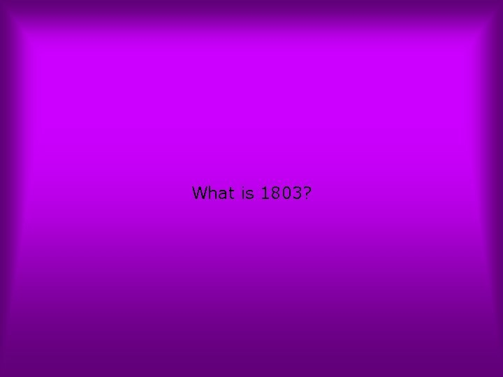 What is 1803?