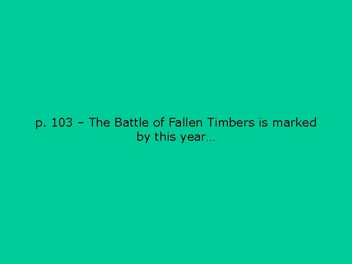 p. 103 – The Battle of Fallen Timbers is marked by this year…