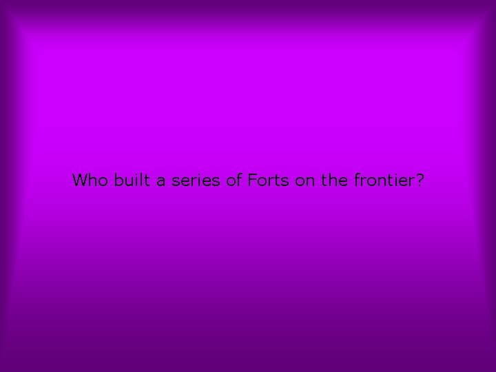 Who built a series of Forts on the frontier?