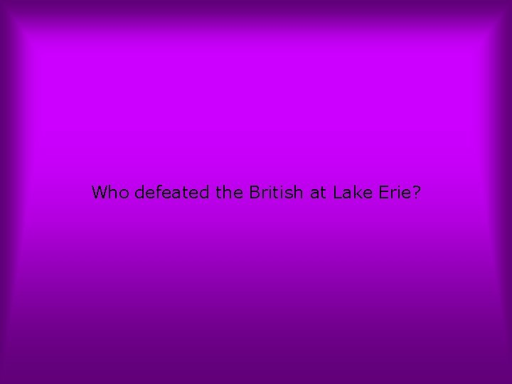 Who defeated the British at Lake Erie?