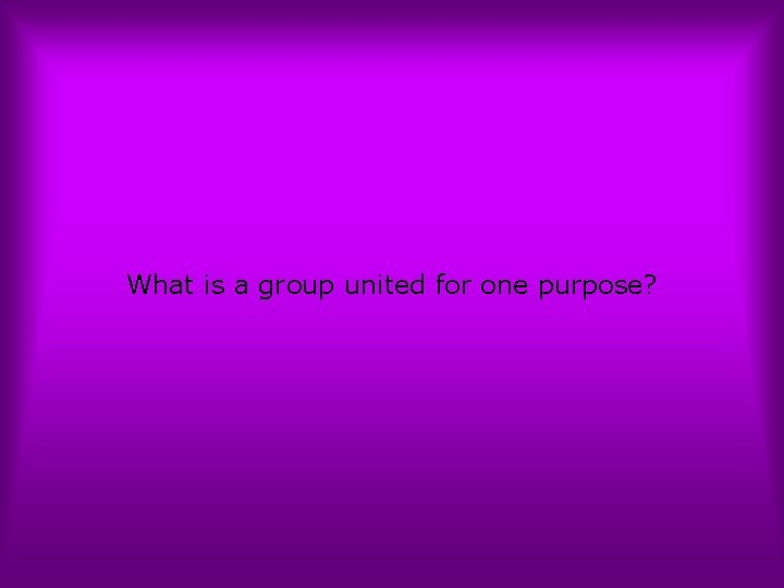What is a group united for one purpose?