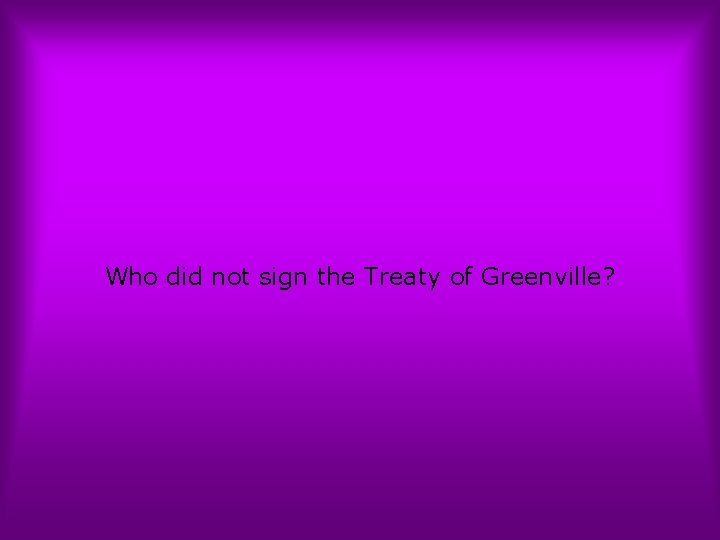 Who did not sign the Treaty of Greenville?