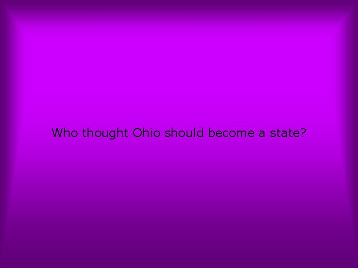Who thought Ohio should become a state?