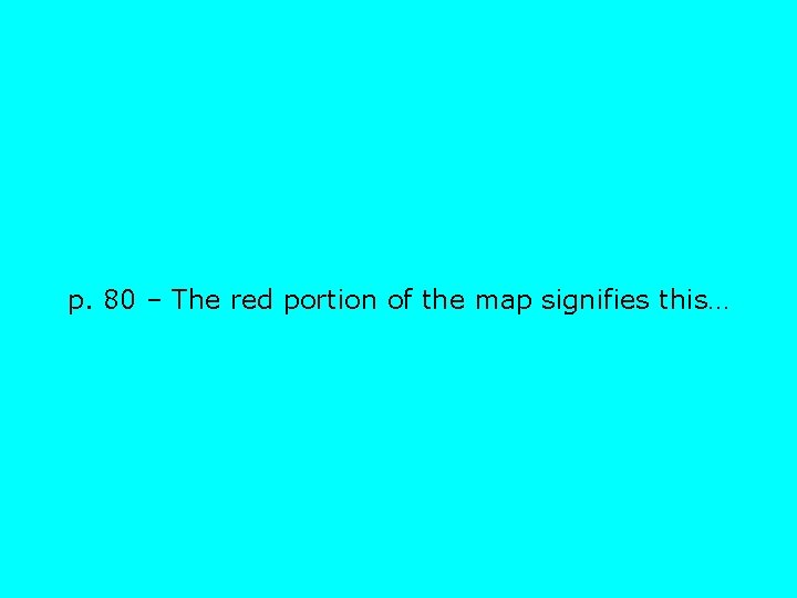 p. 80 – The red portion of the map signifies this…