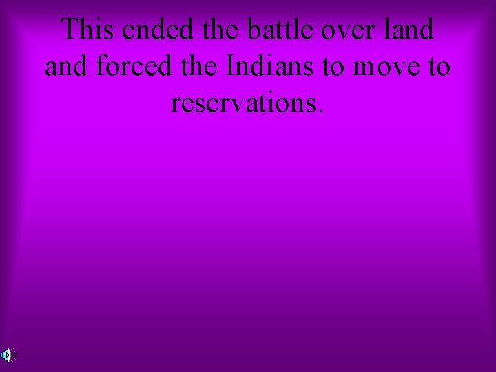 This ended the battle over land forced the Indians to move to reservations.