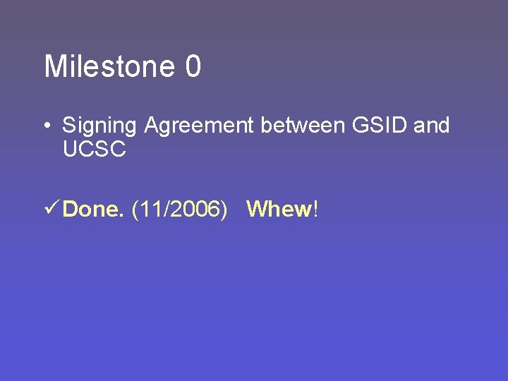 Milestone 0 • Signing Agreement between GSID and UCSC ü Done. (11/2006) Whew!