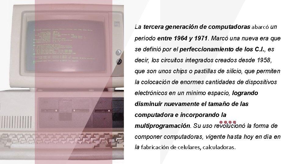 La tercera generación de computadoras abarcó un período entre 1964 y 1971. Marcó una