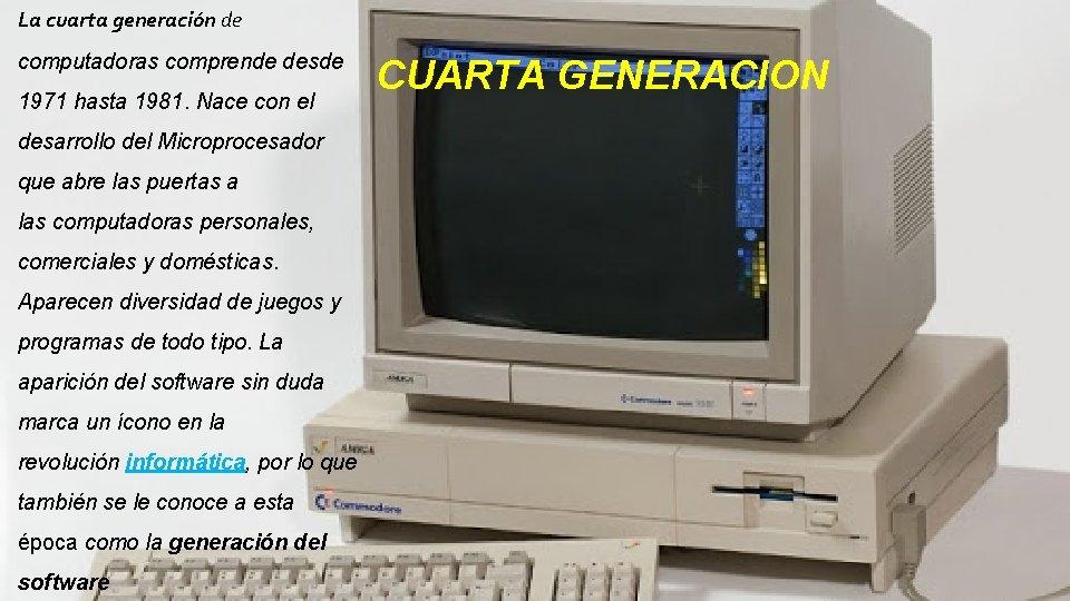 La cuarta generación de computadoras comprende desde 1971 hasta 1981. Nace con el desarrollo