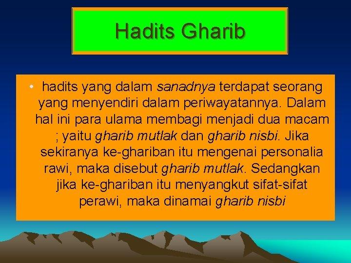 Hadits Gharib • hadits yang dalam sanadnya terdapat seorang yang menyendiri dalam periwayatannya. Dalam