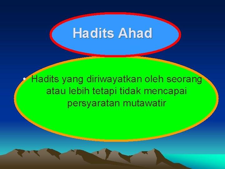 Hadits Ahad • Hadits yang diriwayatkan oleh seorang atau lebih tetapi tidak mencapai persyaratan