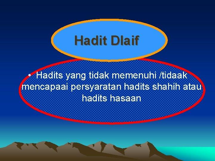 Hadit Dlaif • Hadits yang tidak memenuhi /tidaak mencapaai persyaratan hadits shahih atau hadits
