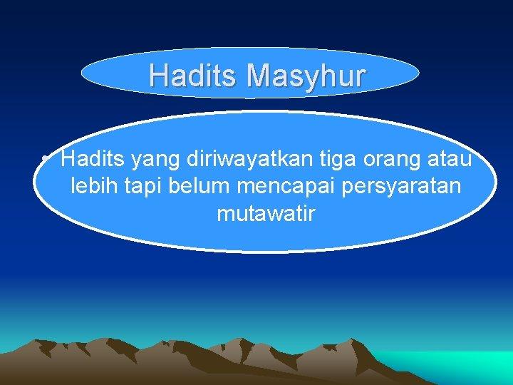 Hadits Masyhur • Hadits yang diriwayatkan tiga orang atau lebih tapi belum mencapai persyaratan