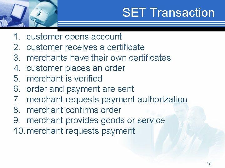 SET Transaction 1. customer opens account 2. customer receives a certificate 3. merchants have
