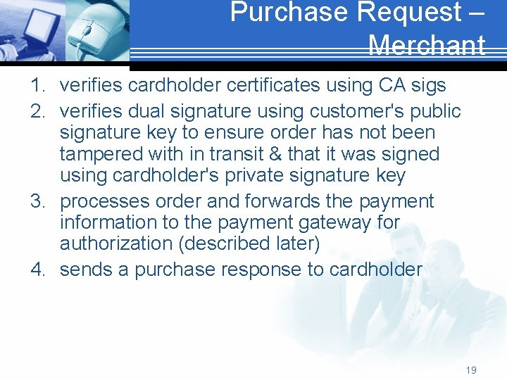 Purchase Request – Merchant 1. verifies cardholder certificates using CA sigs 2. verifies dual