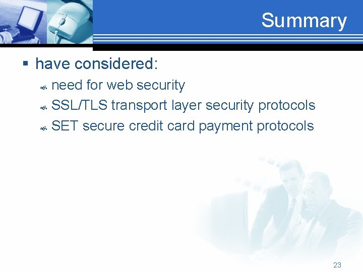 Summary § have considered: need for web security SSL/TLS transport layer security protocols SET