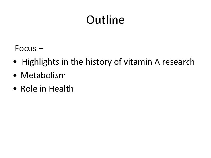 Outline Focus – • Highlights in the history of vitamin A research • Metabolism