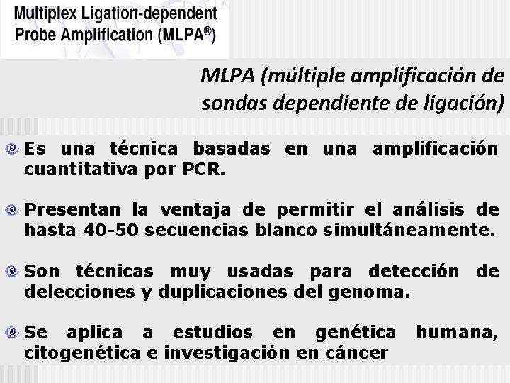 MLPA (múltiple amplificación de sondas dependiente de ligación) Es una técnica basadas en una