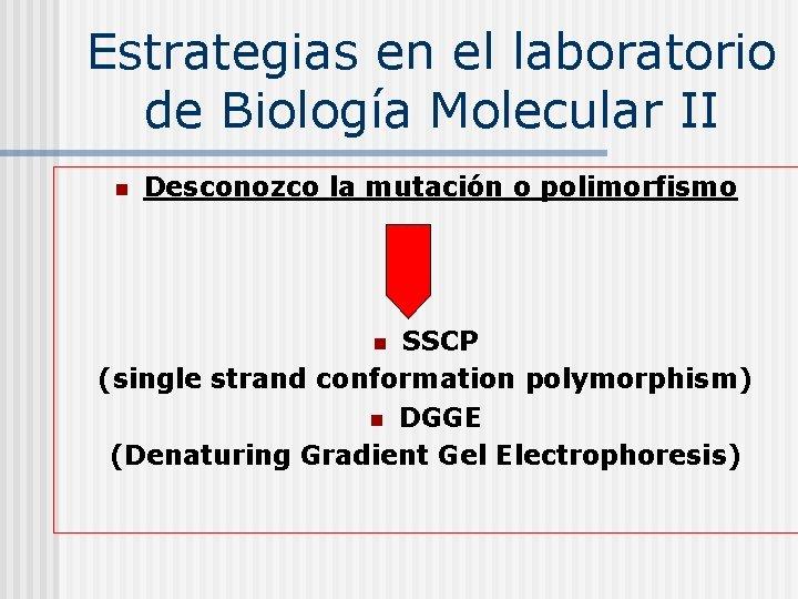 Estrategias en el laboratorio de Biología Molecular II n Desconozco la mutación o polimorfismo