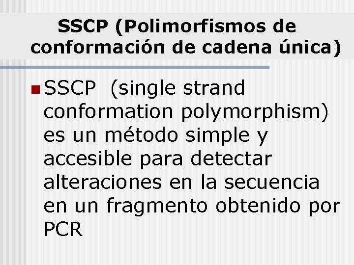 SSCP (Polimorfismos de conformación de cadena única) n SSCP (single strand conformation polymorphism) es