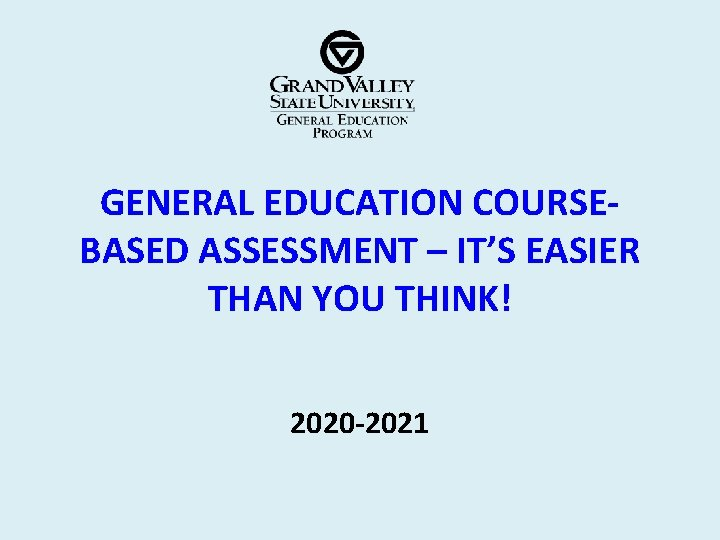 GENERAL EDUCATION COURSEBASED ASSESSMENT – IT'S EASIER THAN YOU THINK! 2020 -2021